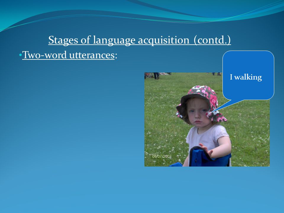 Stages of language acquisition (contd.) Two-word utterances:
