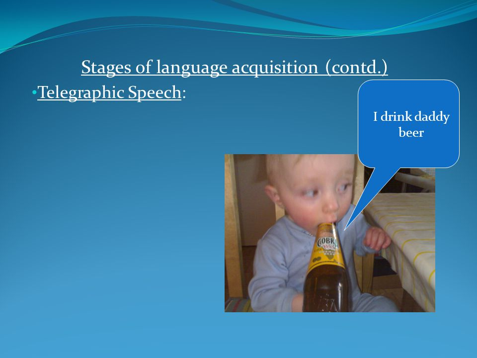 Stages of language acquisition (contd.) Telegraphic Speech: