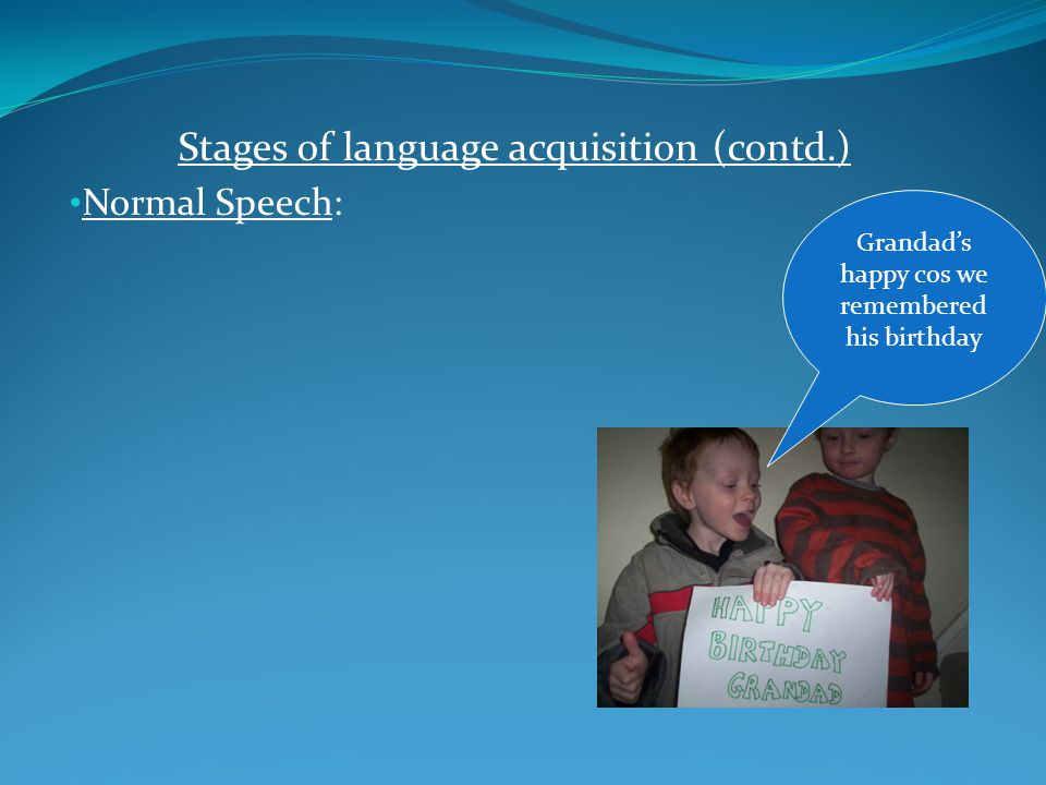 Stages of language acquisition (contd.) Normal Speech: