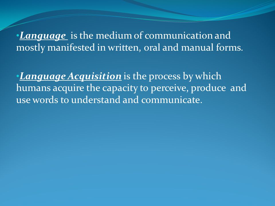 Language is the medium of communication and mostly manifested in written, oral and manual forms.