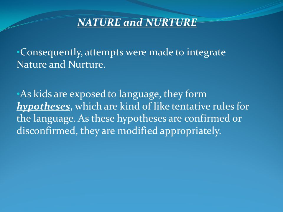 NATURE and NURTURE Consequently, attempts were made to integrate Nature and Nurture.