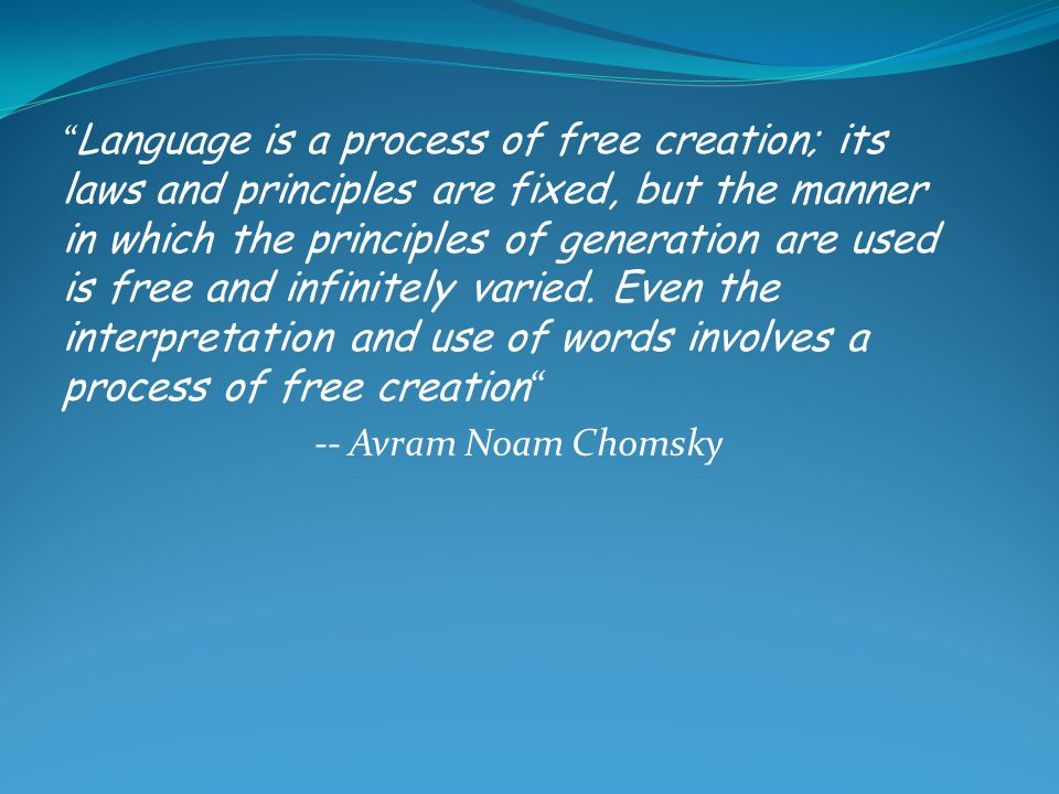 Language is a process of free creation; its laws and principles are fixed, but the manner in which the principles of generation are used is free and infinitely varied. Even the interpretation and use of words involves a process of free creation