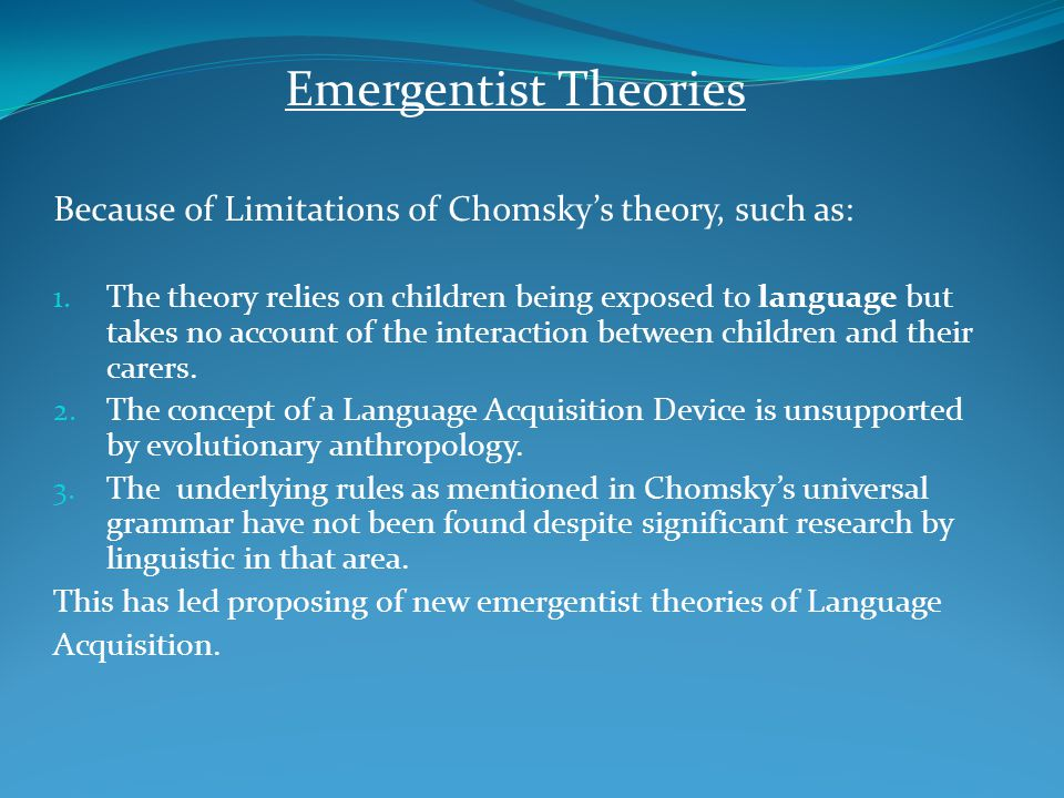 Emergentist Theories Because of Limitations of Chomsky's theory, such as: