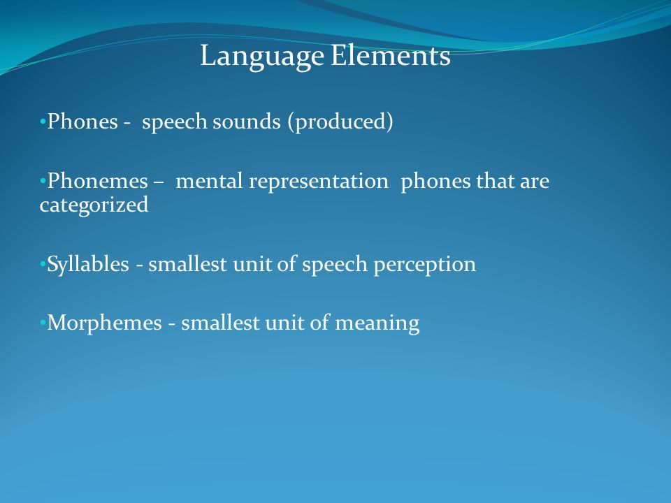Language Elements Phones - speech sounds (produced)
