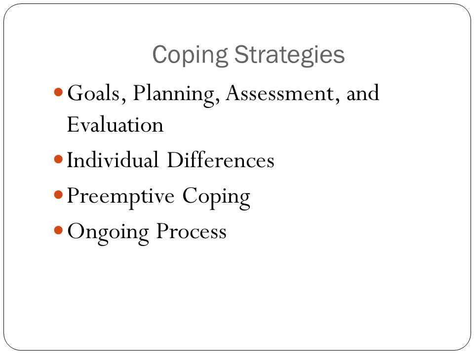 Coping Strategies Goals, Planning, Assessment, and Evaluation. Individual Differences. Preemptive Coping.