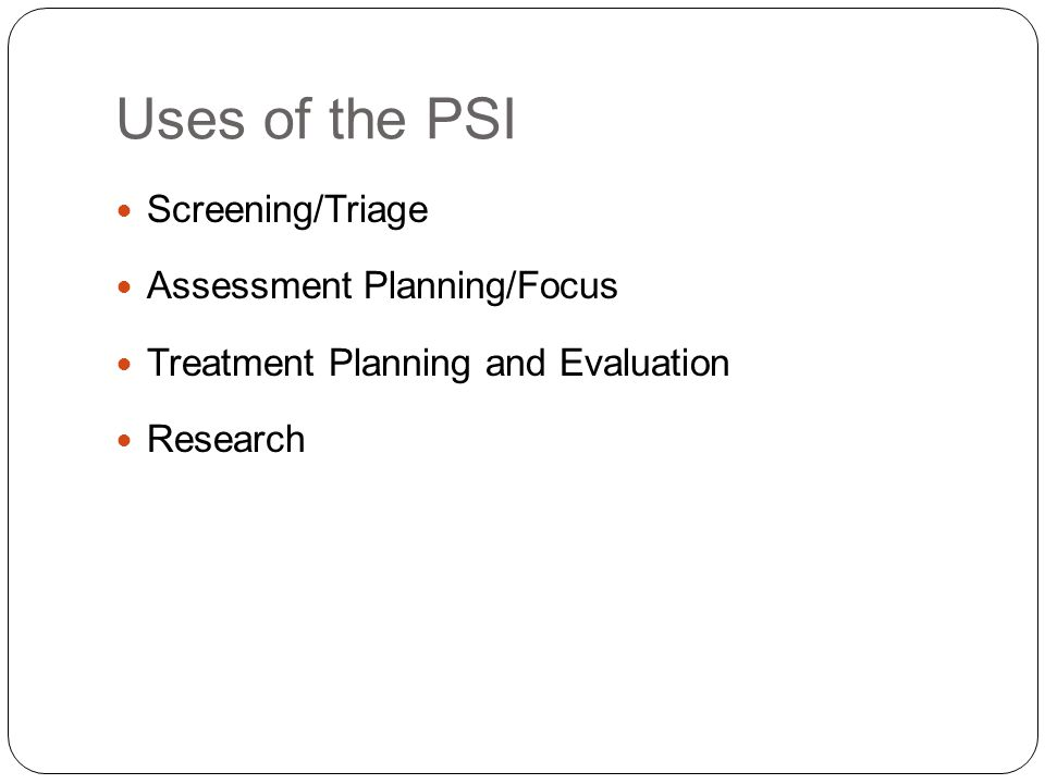 Uses of the PSI Screening/Triage Assessment Planning/Focus