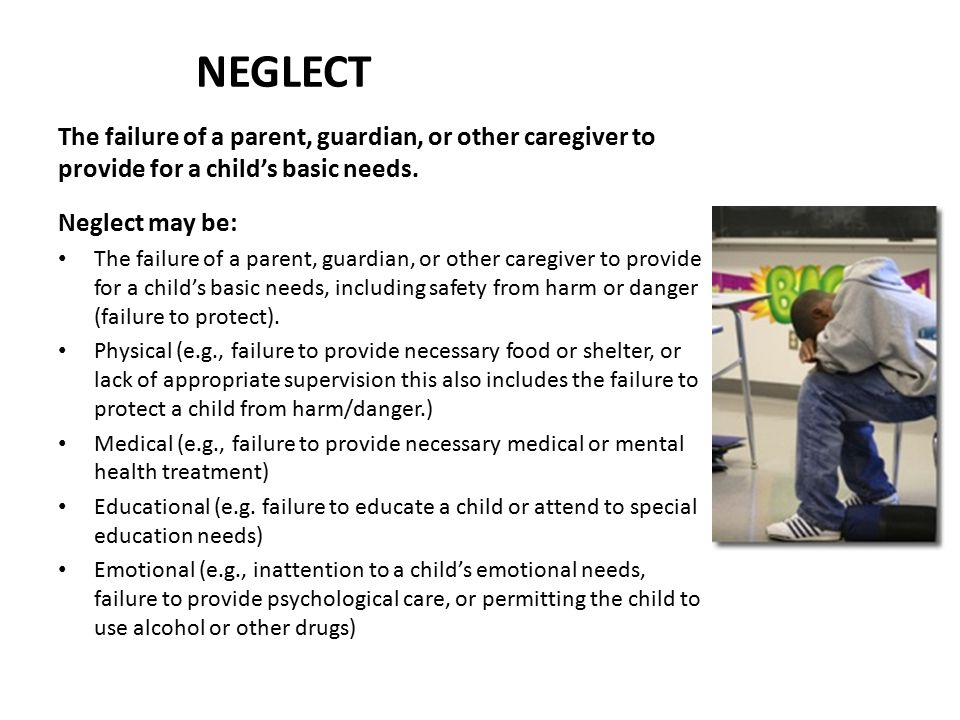 NEGLECT The failure of a parent, guardian, or other caregiver to provide for a child's basic needs.