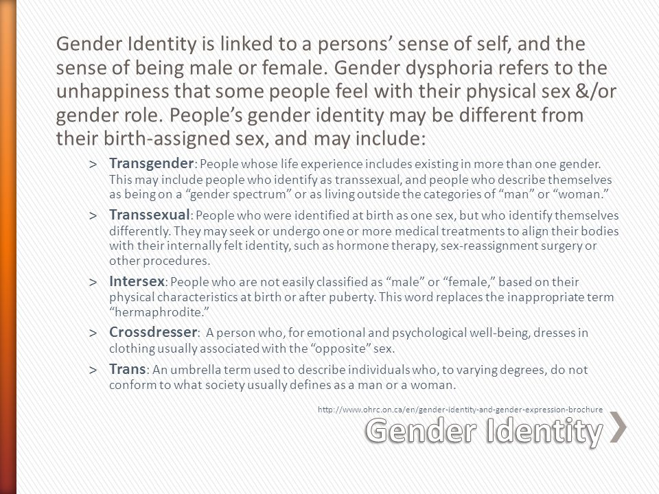 Gender Identity is linked to a persons' sense of self, and the sense of being male or female. Gender dysphoria refers to the unhappiness that some people feel with their physical sex &/or gender role. People's gender identity may be different from their birth-assigned sex, and may include: