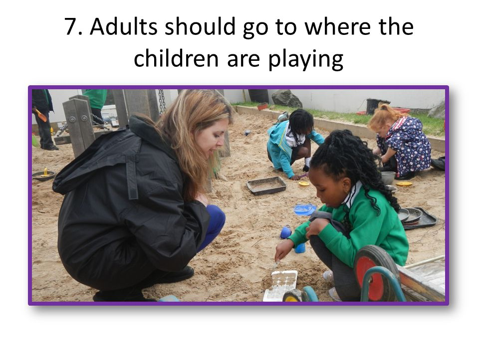 7. Adults should go to where the children are playing