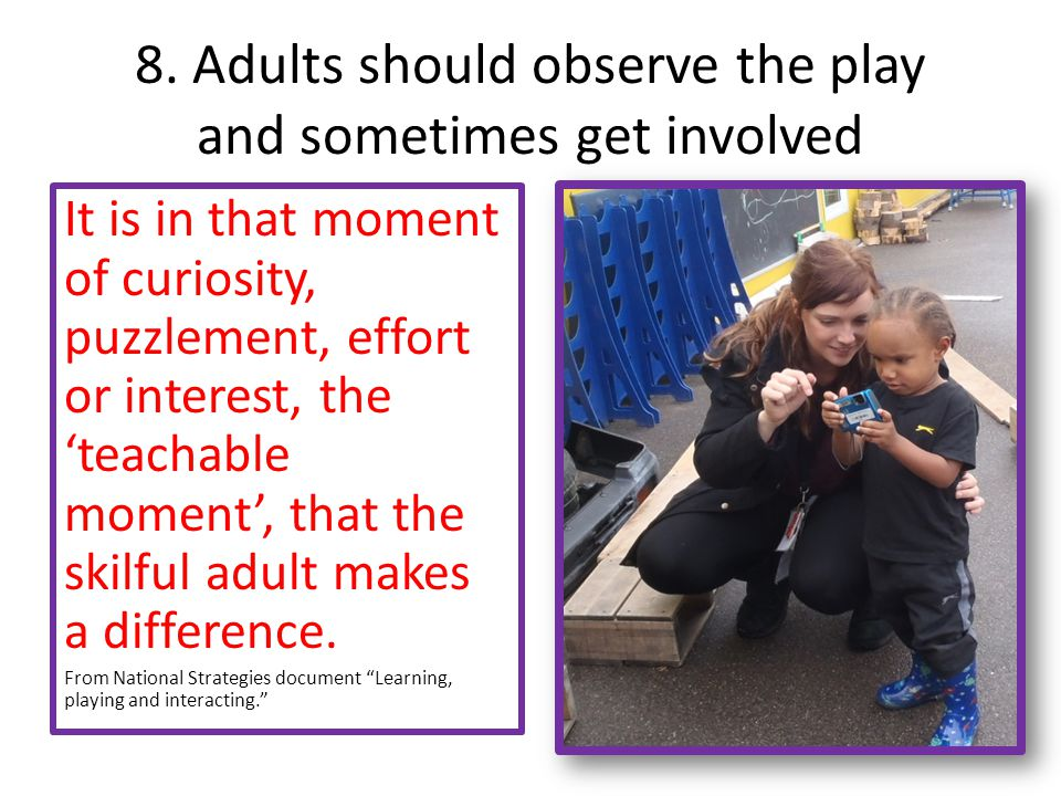8. Adults should observe the play and sometimes get involved