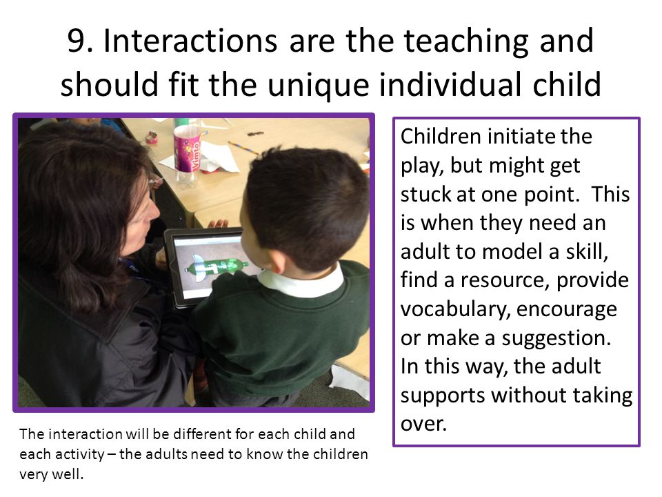 9. Interactions are the teaching and should fit the unique individual child
