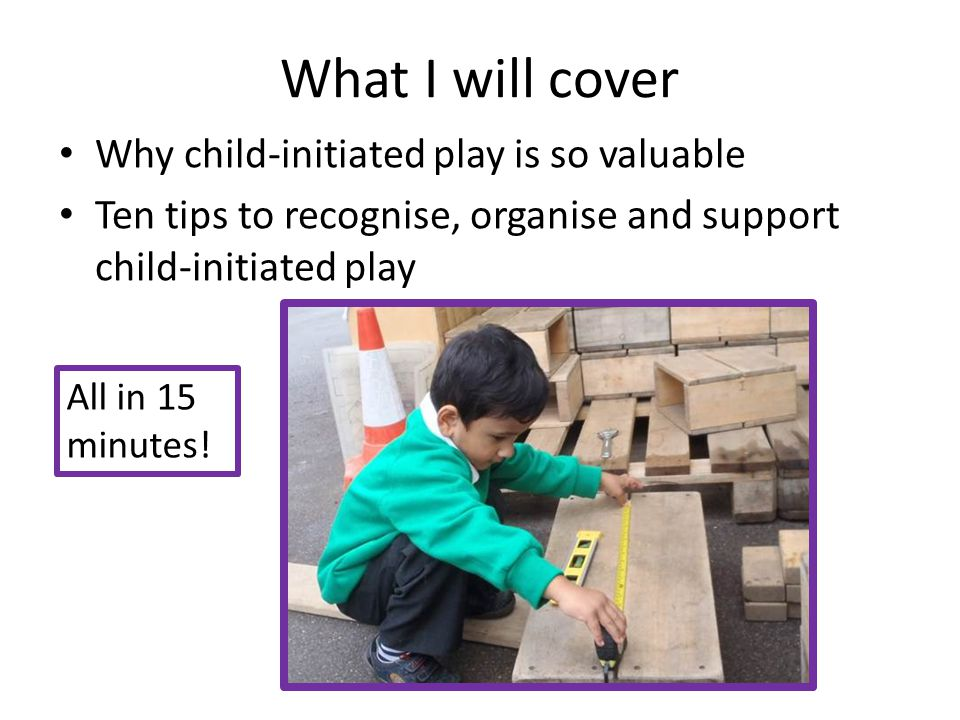 What I will cover Why child-initiated play is so valuable