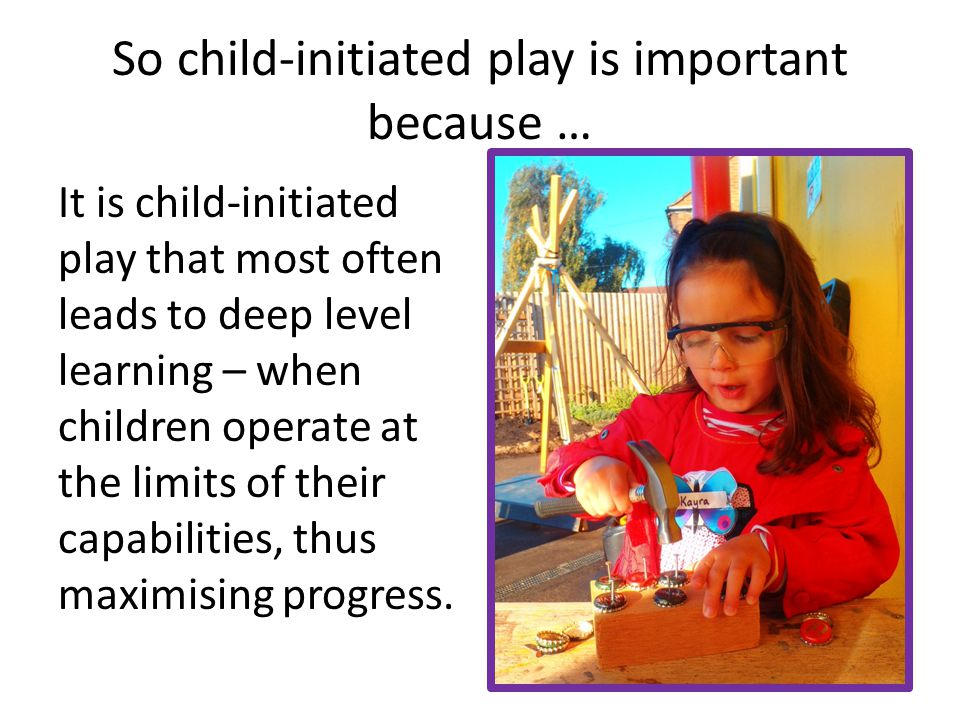 So child-initiated play is important because …