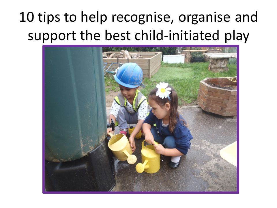 10 tips to help recognise, organise and support the best child-initiated play