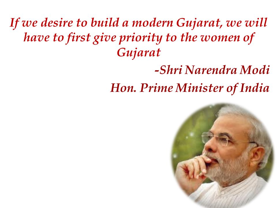 If we desire to build a modern Gujarat, we will have to first give priority to the women of Gujarat -Shri Narendra Modi Hon.