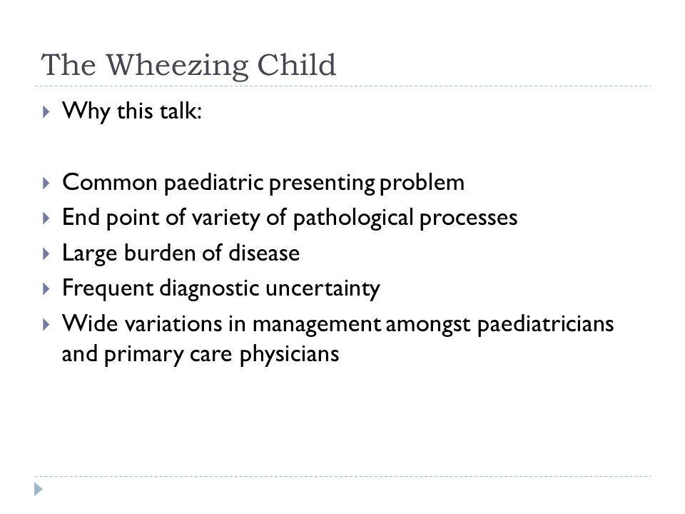 The Wheezing Child Why this talk: Common paediatric presenting problem
