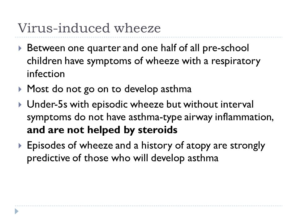 Virus-induced wheeze Between one quarter and one half of all pre-school children have symptoms of wheeze with a respiratory infection.