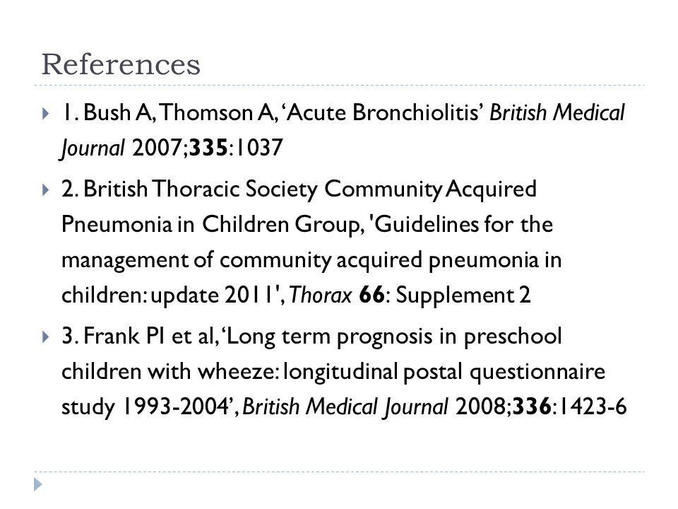 References 1. Bush A, Thomson A, 'Acute Bronchiolitis' British Medical Journal 2007;335:1037.