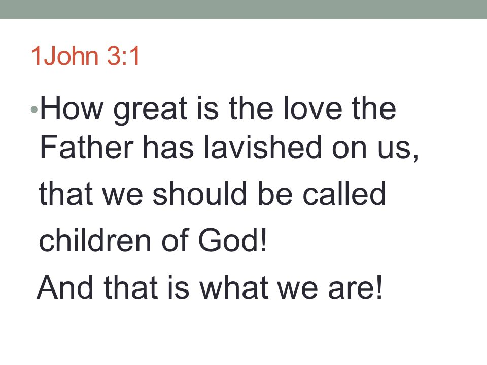 How great is the love the Father has lavished on us,