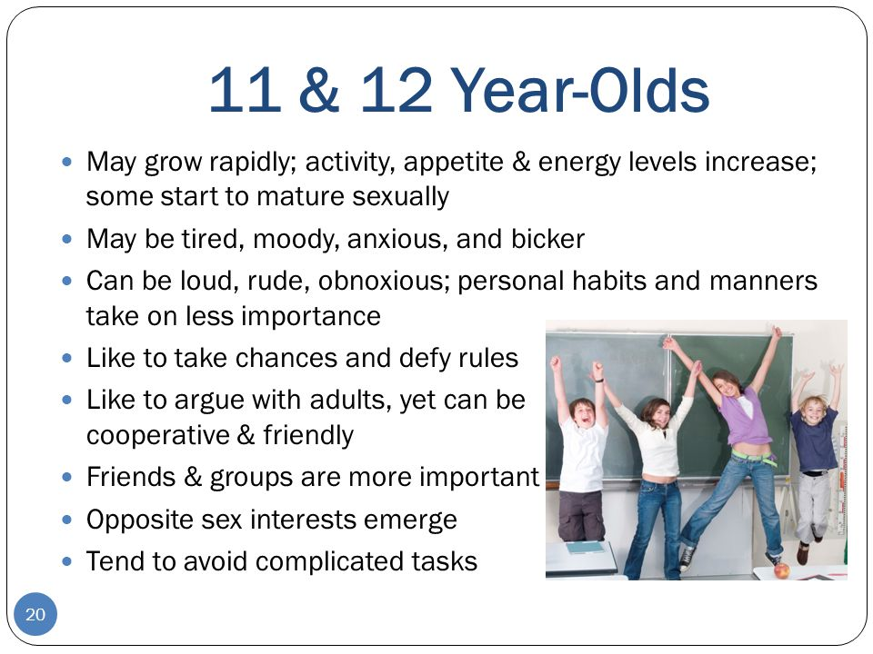 11 & 12 Year-Olds May grow rapidly; activity, appetite & energy levels increase; some start to mature sexually.
