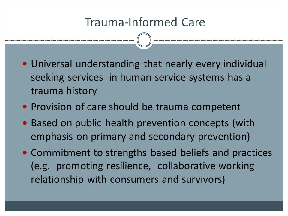 Trauma-Informed Care Universal understanding that nearly every individual seeking services in human service systems has a trauma history.