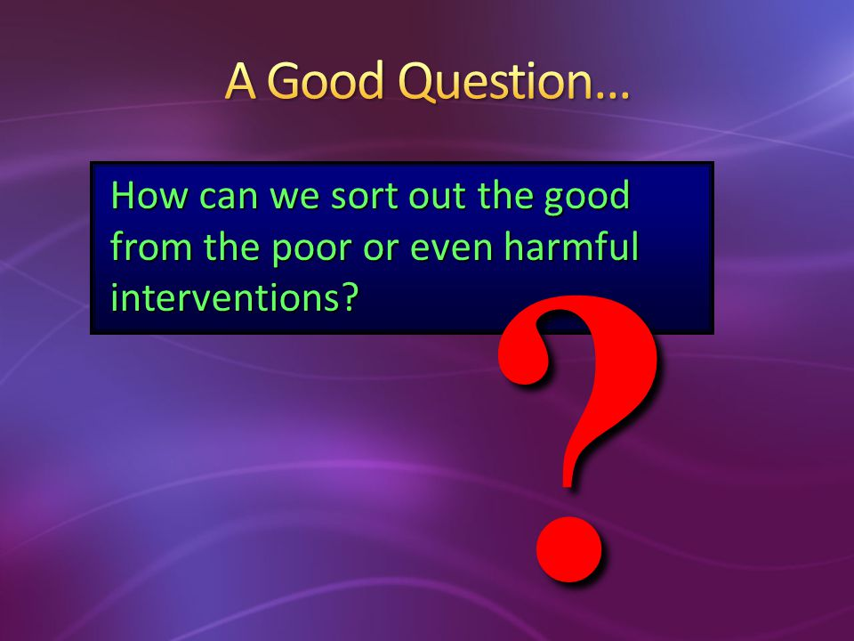 A Good Question... How can we sort out the good from the poor or even harmful interventions.