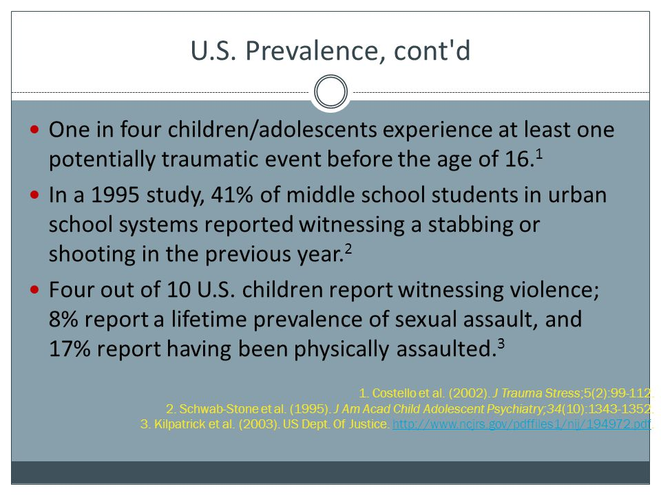 U.S. Prevalence, cont d One in four children/adolescents experience at least one potentially traumatic event before the age of 16.1.