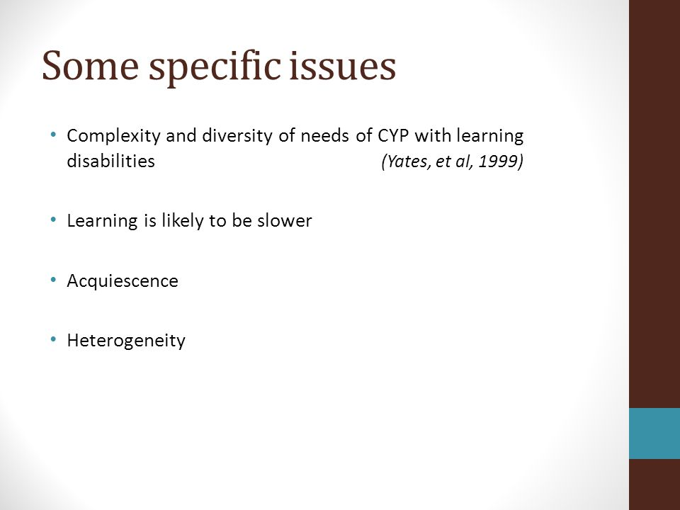 Some specific issues Complexity and diversity of needs of CYP with learning disabilities (Yates, et al, 1999)