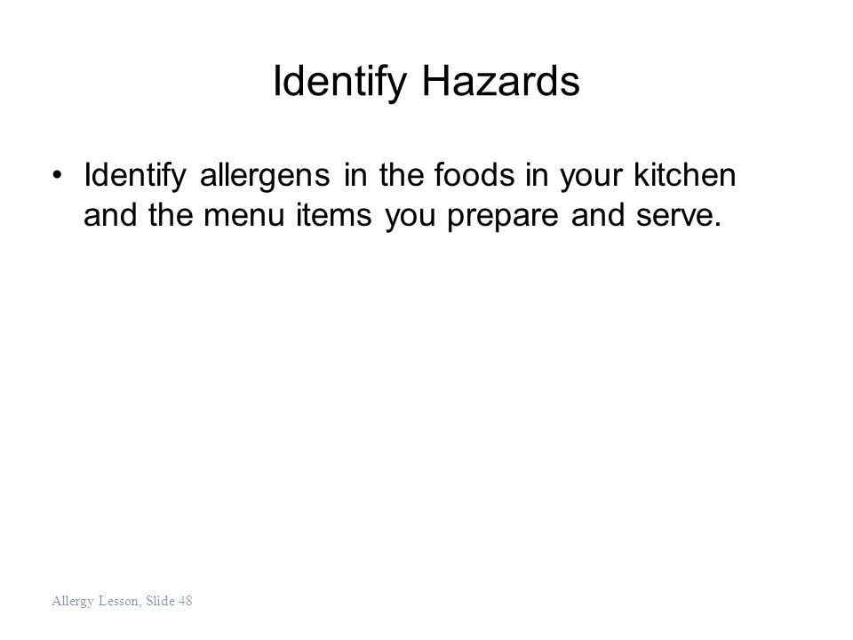 Identify Hazards Identify allergens in the foods in your kitchen and the menu items you prepare and serve.