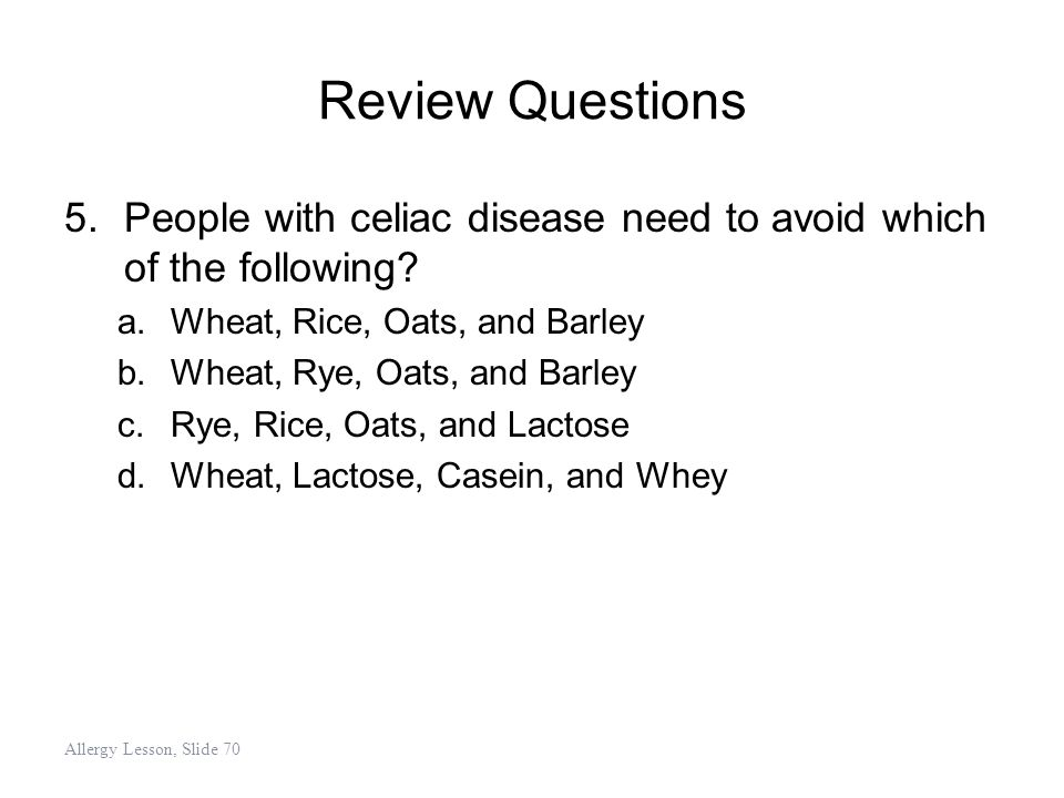 Review Questions People with celiac disease need to avoid which of the following Wheat, Rice, Oats, and Barley.