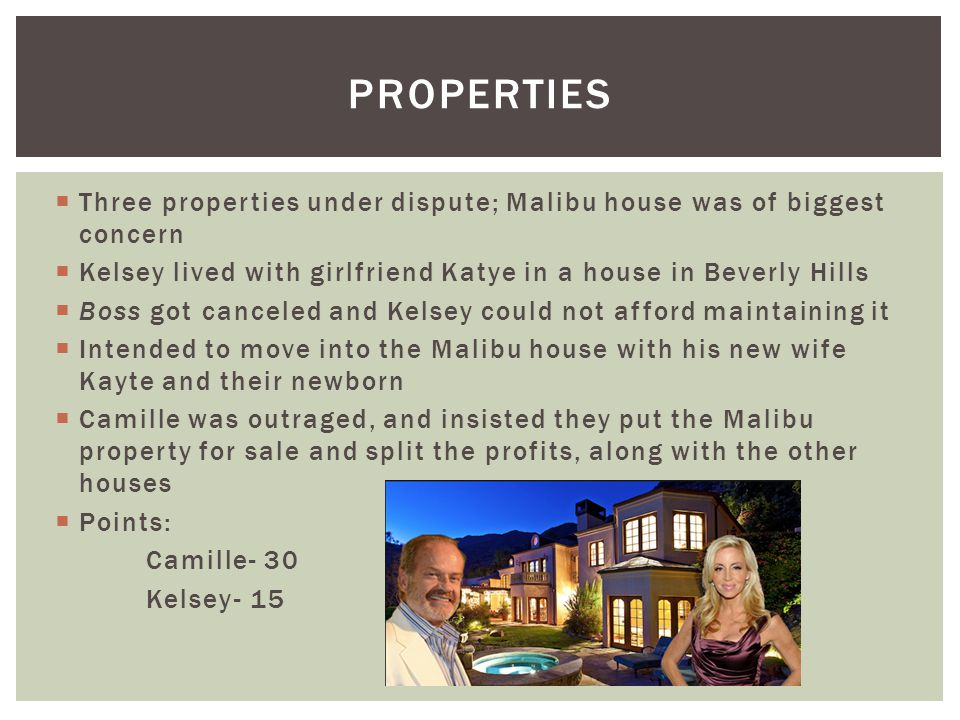 PROPERTIES Three properties under dispute; Malibu house was of biggest concern. Kelsey lived with girlfriend Katye in a house in Beverly Hills.