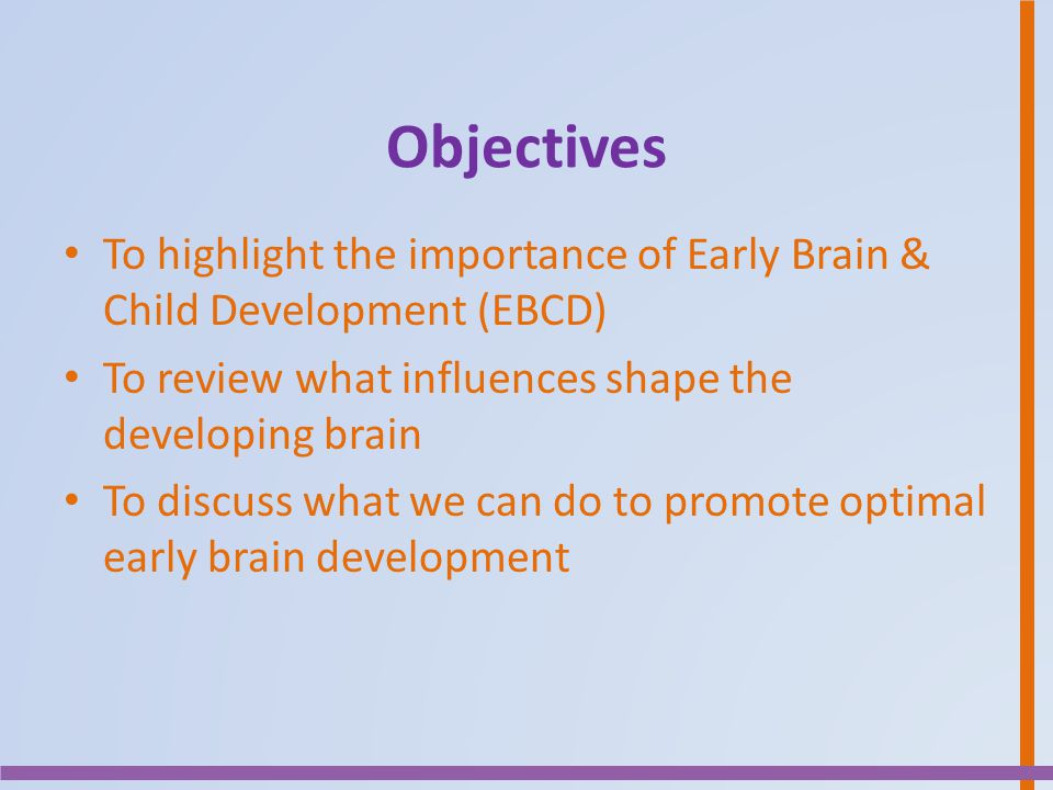 Objectives To highlight the importance of Early Brain & Child Development (EBCD) To review what influences shape the developing brain.