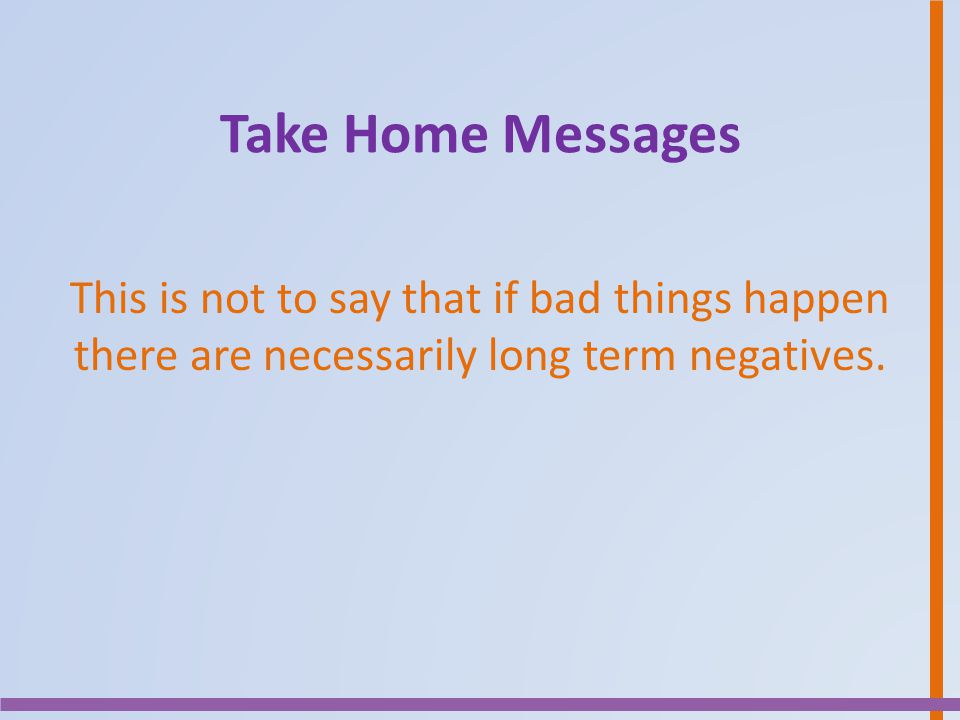 Take Home Messages This is not to say that if bad things happen there are necessarily long term negatives.