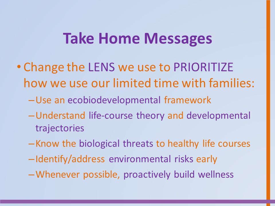 Take Home Messages Change the LENS we use to PRIORITIZE how we use our limited time with families: Use an ecobiodevelopmental framework.