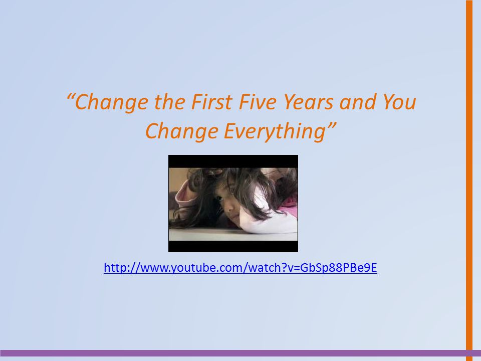 Change the First Five Years and You Change Everything