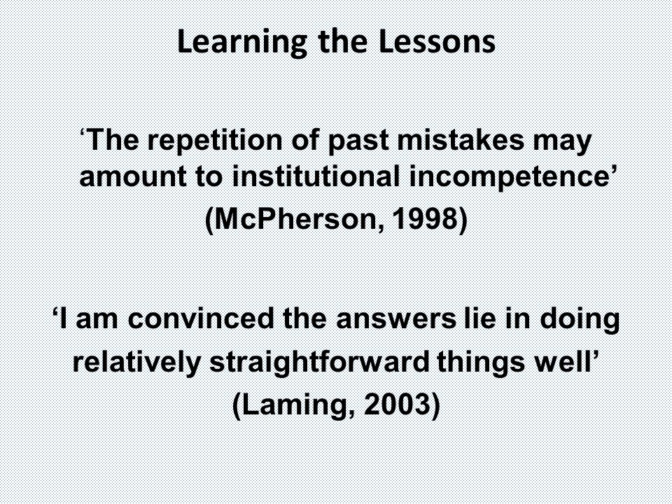 Learning the Lessons 'The repetition of past mistakes may amount to institutional incompetence' (McPherson, 1998)