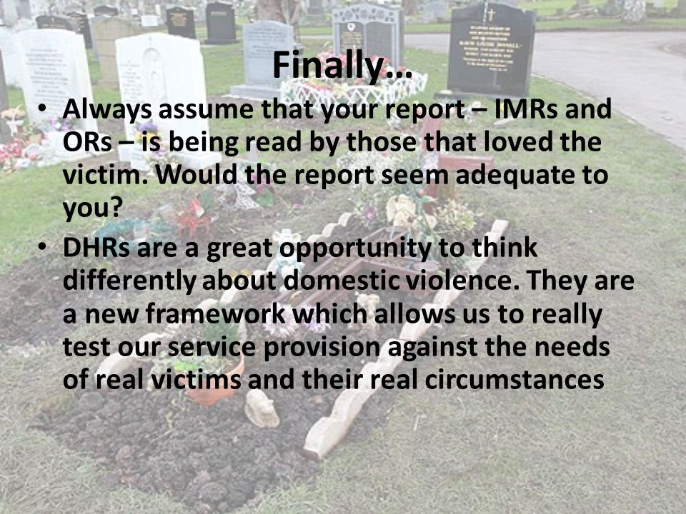 Finally… Always assume that your report – IMRs and ORs – is being read by those that loved the victim. Would the report seem adequate to you