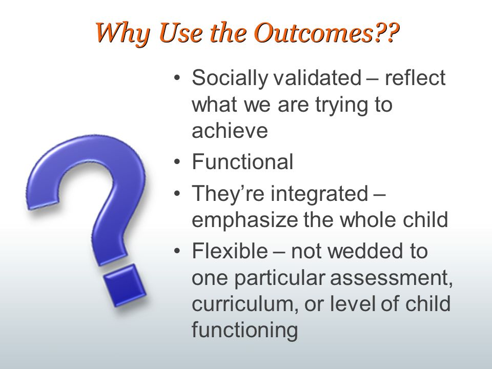 Why Use the Outcomes Socially validated – reflect what we are trying to achieve. Functional. They're integrated – emphasize the whole child.