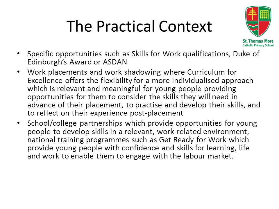 The Practical Context Specific opportunities such as Skills for Work qualifications, Duke of Edinburgh's Award or ASDAN.