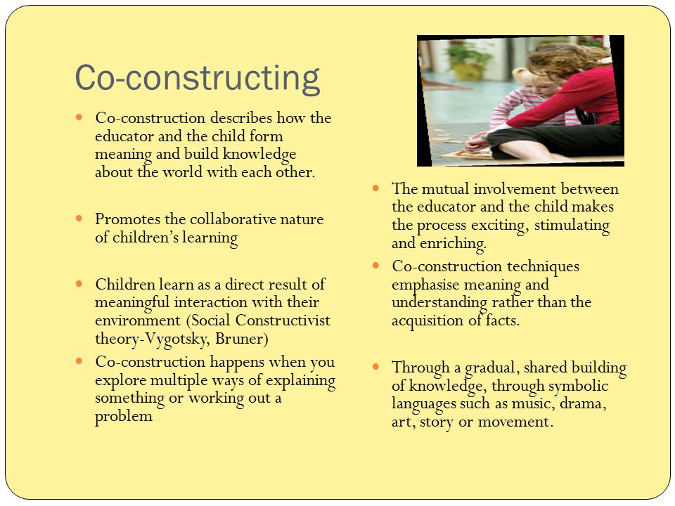 Co-constructing Co-construction describes how the educator and the child form meaning and build knowledge about the world with each other.