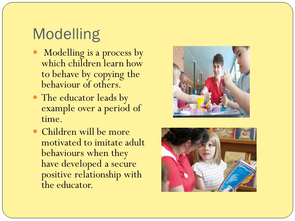 Modelling Modelling is a process by which children learn how to behave by copying the behaviour of others.