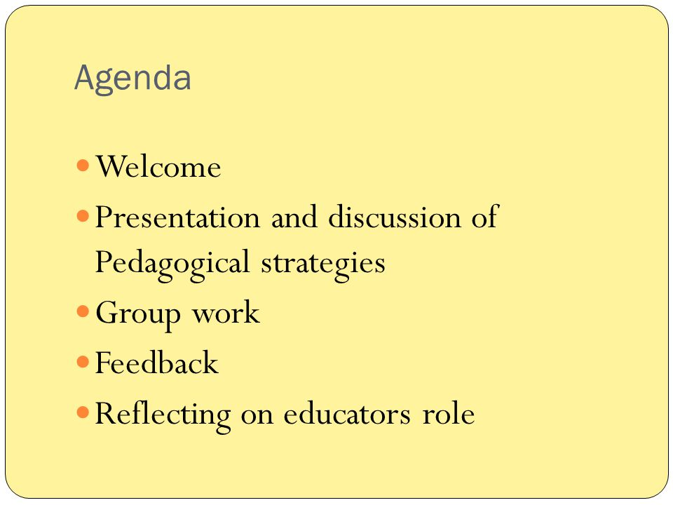 Agenda Welcome. Presentation and discussion of Pedagogical strategies.