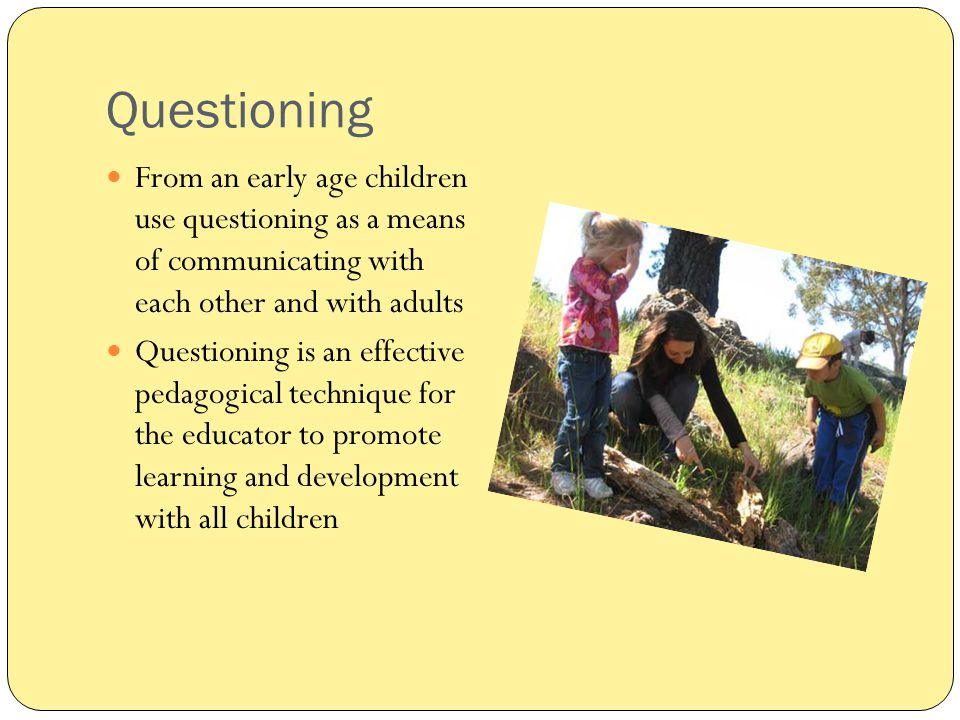 Questioning From an early age children use questioning as a means of communicating with each other and with adults.