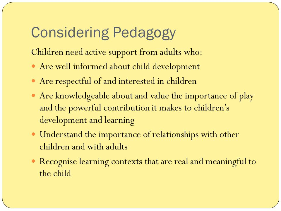 Considering Pedagogy Children need active support from adults who: