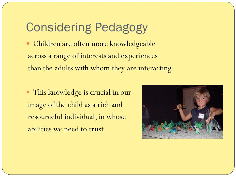Considering Pedagogy Children are often more knowledgeable