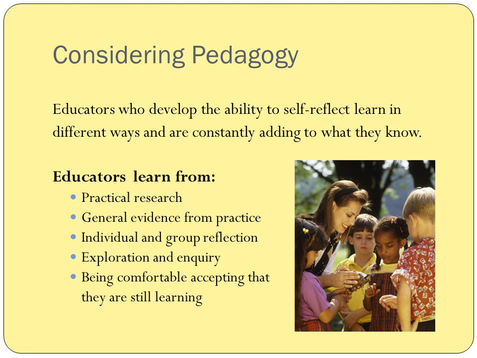 Considering Pedagogy Educators who develop the ability to self-reflect learn in. different ways and are constantly adding to what they know.