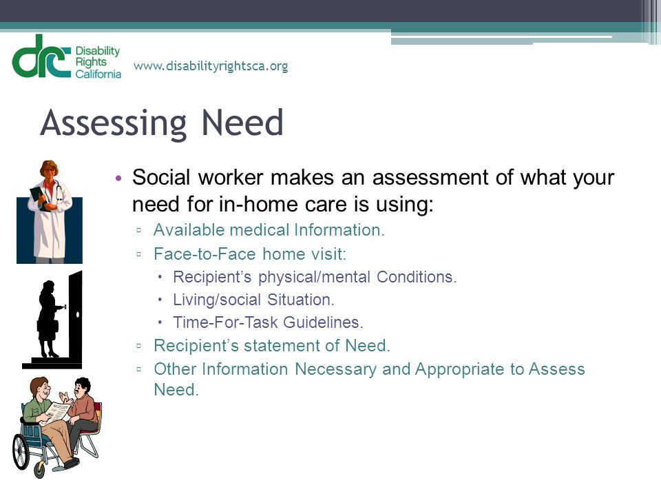 Assessing Need Social worker makes an assessment of what your need for in-home care is using: Available medical Information.