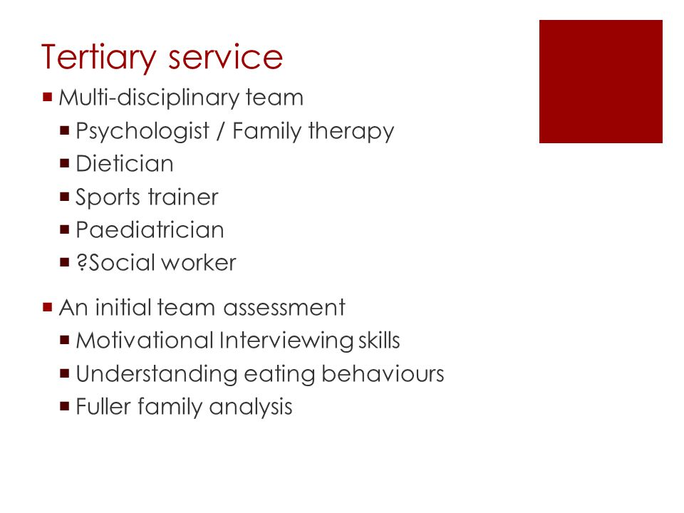 Tertiary service Multi-disciplinary team Psychologist / Family therapy