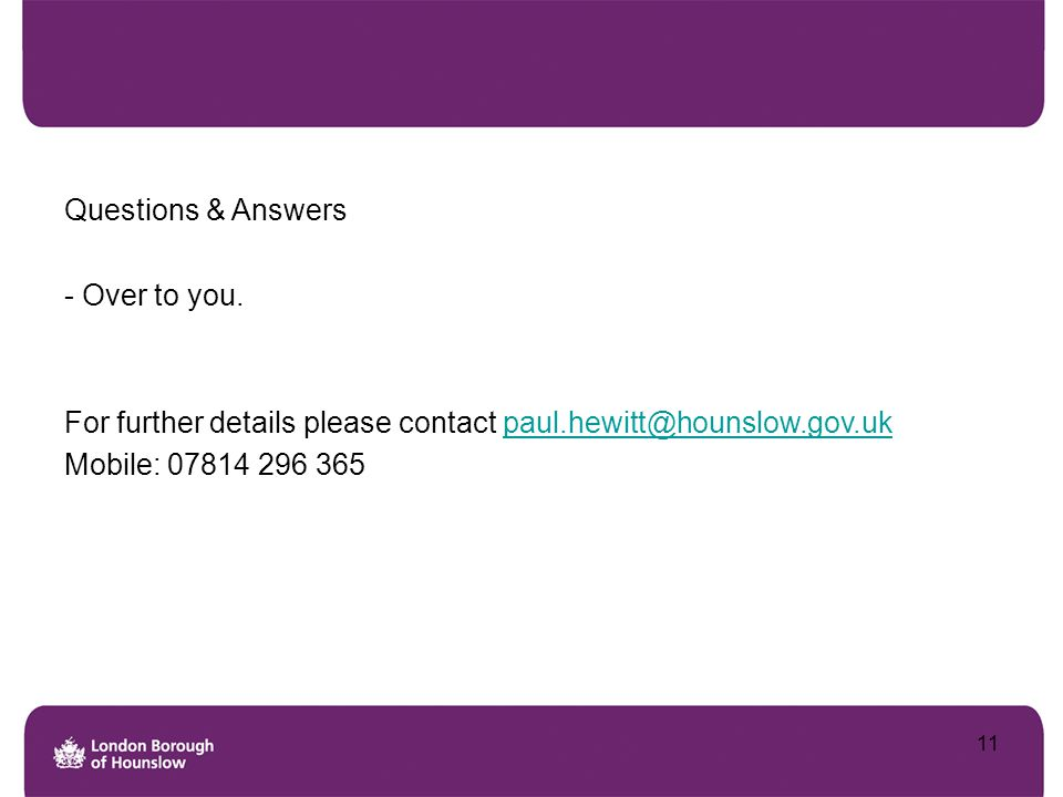 Questions & Answers - Over to you. For further details please contact paul.hewitt@hounslow.gov.uk.