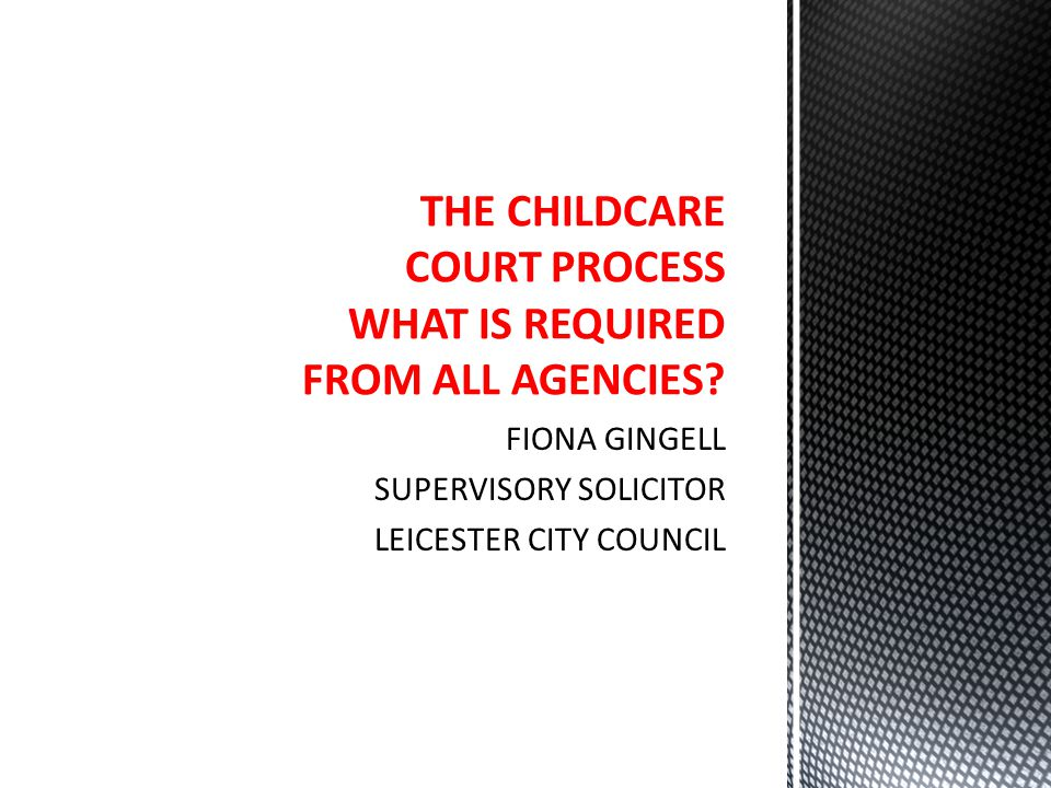 THE CHILDCARE COURT PROCESS WHAT IS REQUIRED FROM ALL AGENCIES